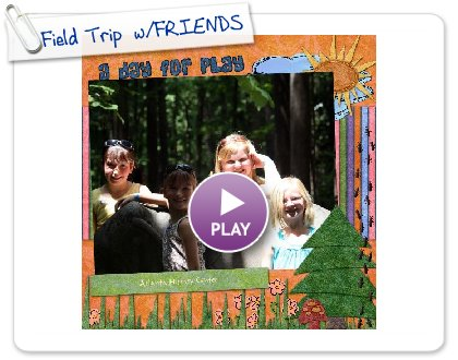 Click to play this Smilebox scrapbook: Field Trip  w/FRIENDS!!