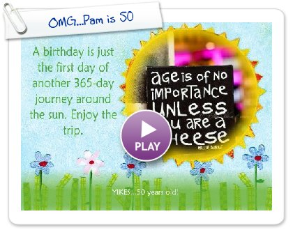 Click to play this Smilebox greeting: OMG...Pam is 50