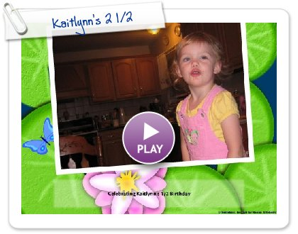 Click to play this Smilebox slideshow: Kaitlynn's 2 1/2