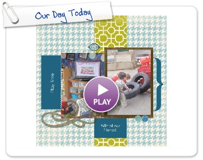 Click to play this Smilebox scrapbook: Our Day Today