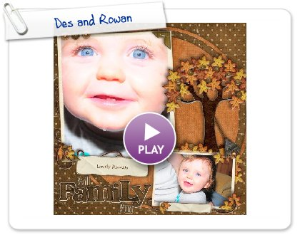 Click to play this Smilebox scrapbook: Des and Rowan