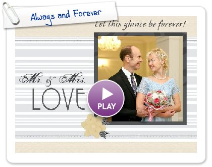 Click to play this Smilebox scrapbook: Always and Forever