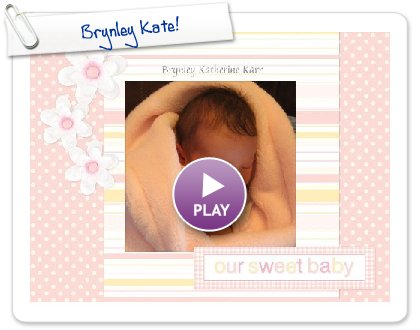 Click to play this Smilebox scrapbook: Brynley Kate!