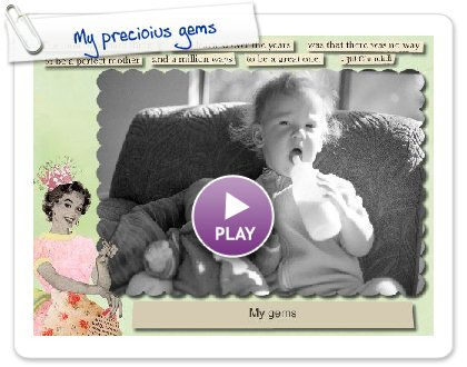 Click to play this Smilebox greeting: My precioius gems