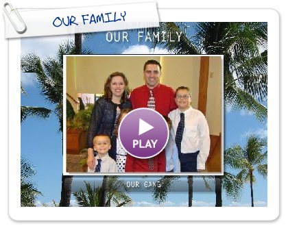 Click to play this Smilebox slideshow: OUR FAMILY