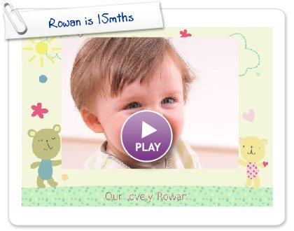 Click to play this Smilebox greeting: Rowan is 15mths