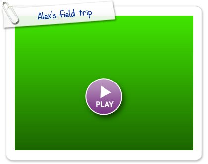 Click to play Alex's field trip