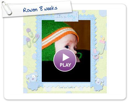 Click to play Rowan 8 weeks