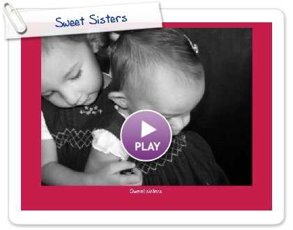 Click to play this Smilebox greeting: Sweet Sisters