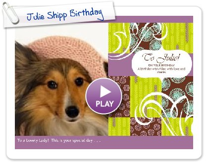 Click to play this Smilebox greeting: Julie Shipp Birthday