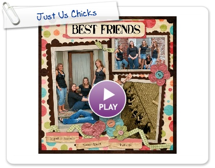 Click to play this Smilebox scrapbook: Just Us Chicks