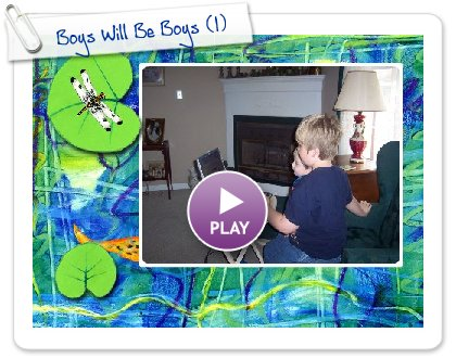 Click to play this Smilebox slideshow: Boys Will Be Boys